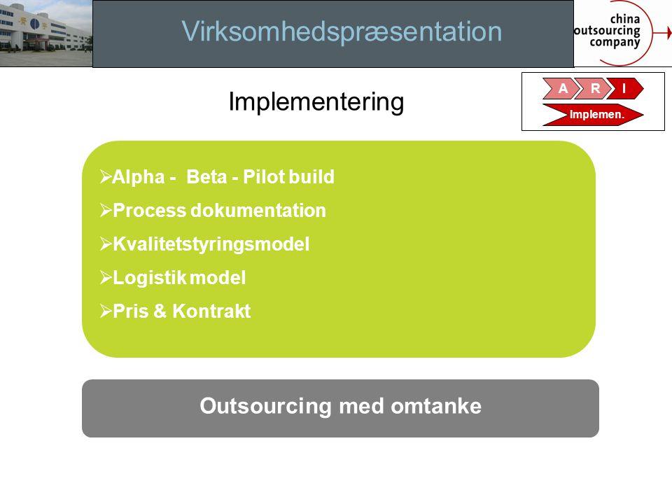 Virksomhedspræsentation Implementering  Alpha - Beta - Pilot build  Process dokumentation  Kvalitetstyringsmodel  Logistik model  Pris & Kontrakt Outsourcing med omtanke ARI Implemen.