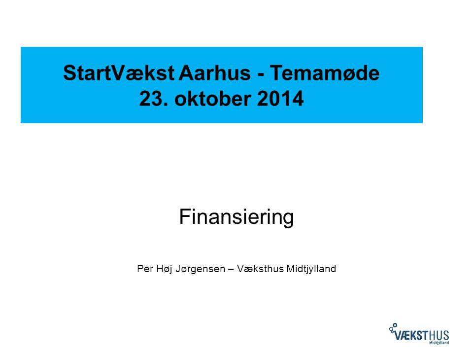 StartVækst Aarhus - Temamøde 23. oktober 2014 Finansiering Per Høj Jørgensen – Væksthus Midtjylland