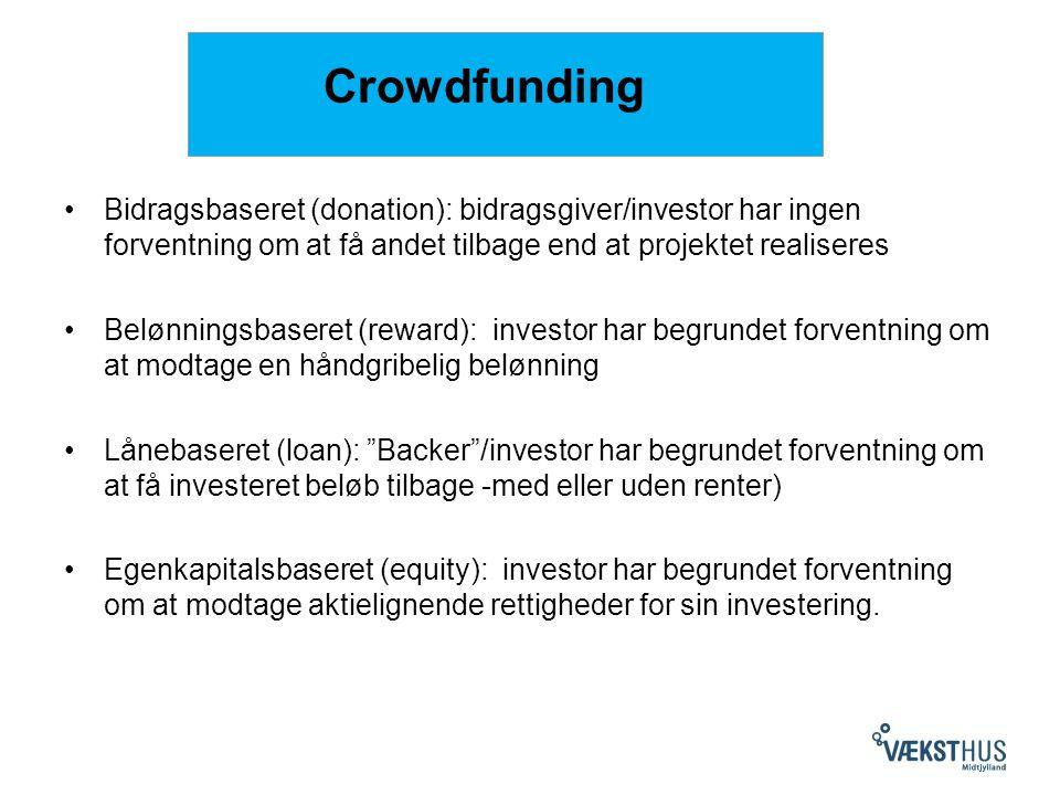 Crowdfunding Bidragsbaseret (donation): bidragsgiver/investor har ingen forventning om at få andet tilbage end at projektet realiseres Belønningsbaseret (reward): investor har begrundet forventning om at modtage en håndgribelig belønning Lånebaseret (loan): Backer /investor har begrundet forventning om at få investeret beløb tilbage -med eller uden renter) Egenkapitalsbaseret (equity): investor har begrundet forventning om at modtage aktielignende rettigheder for sin investering.