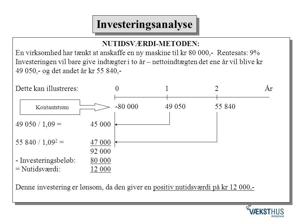 NUTIDSVÆRDI-METODEN: En virksomhed har tænkt at anskaffe en ny maskine til kr 80 000,- Rentesats: 9% Investeringen vil bare give indtægter i to år – nettoindtægten det ene år vil blive kr 49 050,- og det andet år kr 55 840,- Dette kan illustreres: 012År -80 00049 05055 840 49 050 / 1,09 = 45 000 55 840 / 1,09 2 = 47 000 92 000 - Investeringsbeløb:80 000 = Nutidsværdi:12 000 Denne investering er lønsom, da den giver en positiv nutidsværdi på kr 12 000,- NUTIDSVÆRDI-METODEN: En virksomhed har tænkt at anskaffe en ny maskine til kr 80 000,- Rentesats: 9% Investeringen vil bare give indtægter i to år – nettoindtægten det ene år vil blive kr 49 050,- og det andet år kr 55 840,- Dette kan illustreres: 012År -80 00049 05055 840 49 050 / 1,09 = 45 000 55 840 / 1,09 2 = 47 000 92 000 - Investeringsbeløb:80 000 = Nutidsværdi:12 000 Denne investering er lønsom, da den giver en positiv nutidsværdi på kr 12 000,- Investeringsanalyse Kontantstrøm