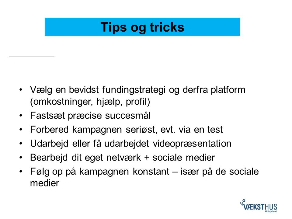 Tips og tricks Vælg en bevidst fundingstrategi og derfra platform (omkostninger, hjælp, profil) Fastsæt præcise succesmål Forbered kampagnen seriøst, evt.