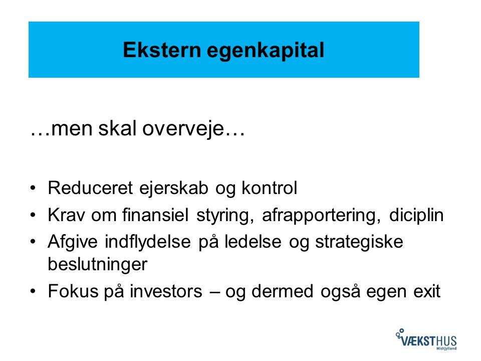 Ekstern egenkapital …men skal overveje… Reduceret ejerskab og kontrol Krav om finansiel styring, afrapportering, diciplin Afgive indflydelse på ledelse og strategiske beslutninger Fokus på investors – og dermed også egen exit