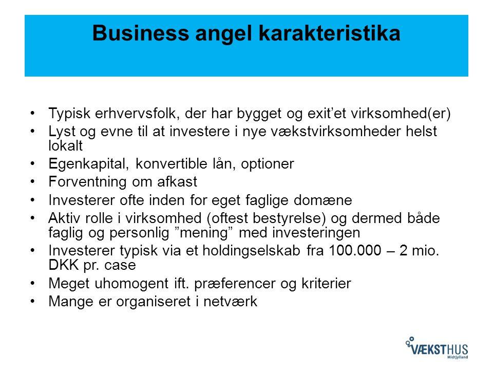 Business angel karakteristika Typisk erhvervsfolk, der har bygget og exit'et virksomhed(er) Lyst og evne til at investere i nye vækstvirksomheder helst lokalt Egenkapital, konvertible lån, optioner Forventning om afkast Investerer ofte inden for eget faglige domæne Aktiv rolle i virksomhed (oftest bestyrelse) og dermed både faglig og personlig mening med investeringen Investerer typisk via et holdingselskab fra 100.000 – 2 mio.