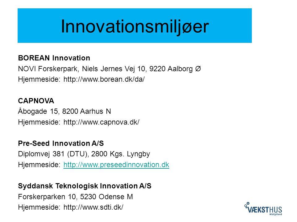 Innovationsmiljøer BOREAN Innovation NOVI Forskerpark, Niels Jernes Vej 10, 9220 Aalborg Ø Hjemmeside: http://www.borean.dk/da/ CAPNOVA Åbogade 15, 8200 Aarhus N Hjemmeside: http://www.capnova.dk/ Pre-Seed Innovation A/S Diplomvej 381 (DTU), 2800 Kgs.
