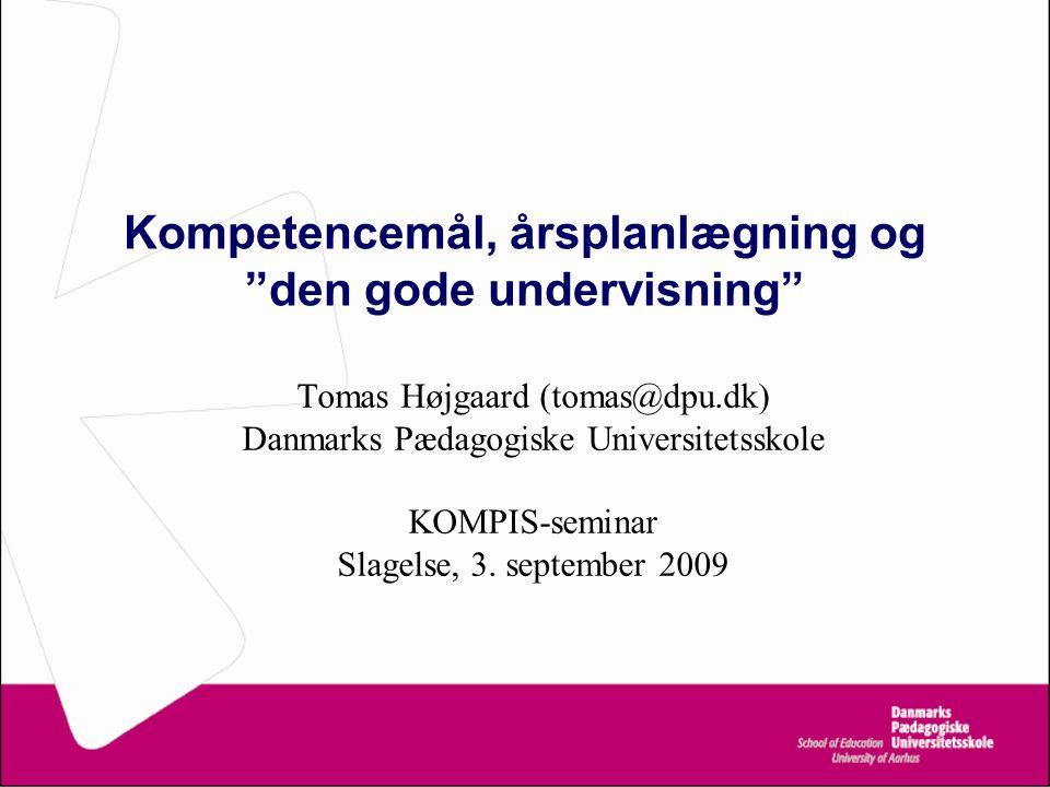 Kompetencemål, årsplanlægning og den gode undervisning Tomas Højgaard (tomas@dpu.dk) Danmarks Pædagogiske Universitetsskole KOMPIS-seminar Slagelse, 3.