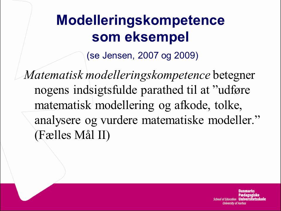Modelleringskompetence som eksempel (se Jensen, 2007 og 2009) Matematisk modelleringskompetence betegner nogens indsigtsfulde parathed til at udføre matematisk modellering og afkode, tolke, analysere og vurdere matematiske modeller. (Fælles Mål II)