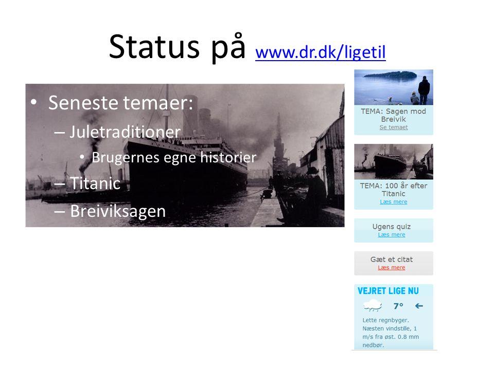 Status på www.dr.dk/ligetil www.dr.dk/ligetil Seneste temaer: – Juletraditioner Brugernes egne historier – Titanic – Breiviksagen