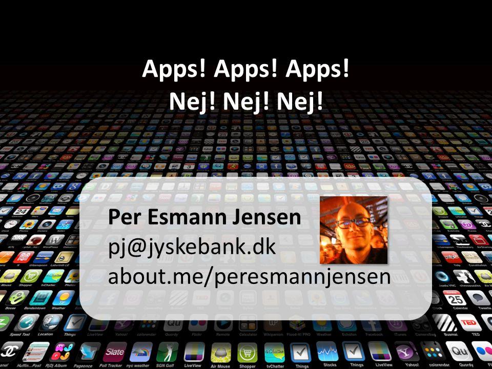 Apps! Apps! Apps! Nej! Nej! Nej! Per Esmann Jensen pj@jyskebank.dk about.me/peresmannjensen