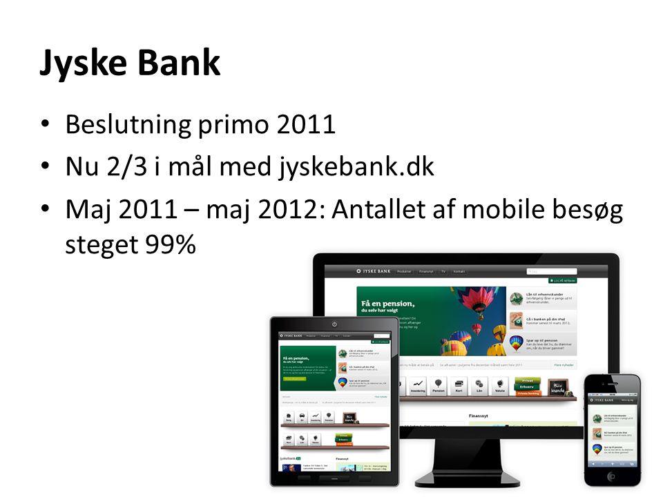Jyske Bank Beslutning primo 2011 Nu 2/3 i mål med jyskebank.dk Maj 2011 – maj 2012: Antallet af mobile besøg steget 99%