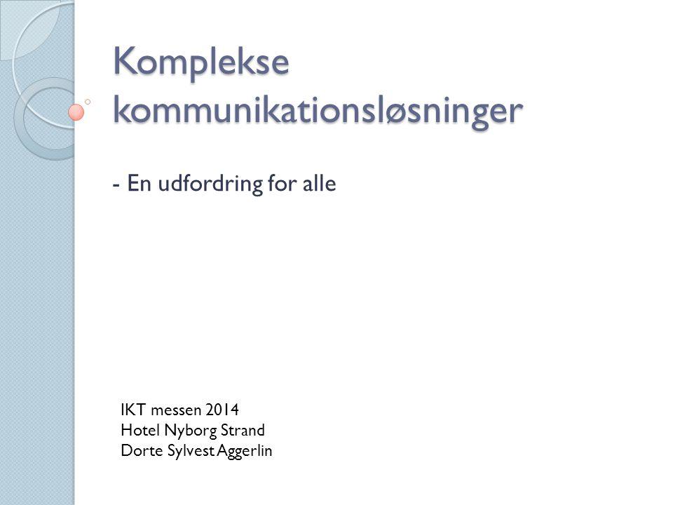 Komplekse kommunikationsløsninger - En udfordring for alle IKT messen 2014 Hotel Nyborg Strand Dorte Sylvest Aggerlin