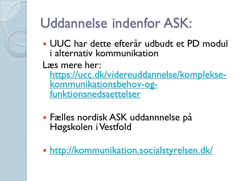 Uddannelse indenfor ASK: UUC har dette efterår udbudt et PD modul i alternativ kommunikation Læs mere her: https://ucc.dk/videreuddannelse/komplekse- kommunikationsbehov-og- funktionsnedsaettelser https://ucc.dk/videreuddannelse/komplekse- kommunikationsbehov-og- funktionsnedsaettelser Fælles nordisk ASK uddannnelse på Høgskolen i Vestfold http://kommunikation.socialstyrelsen.dk/