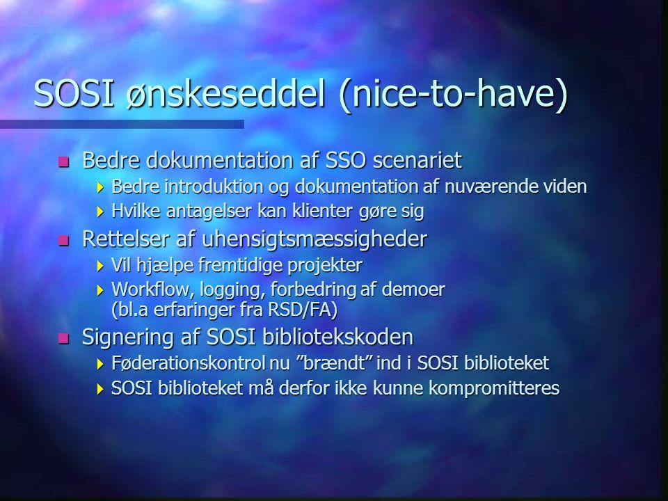 SOSI ønskeseddel (nice-to-have) n Bedre dokumentation af SSO scenariet  Bedre introduktion og dokumentation af nuværende viden  Hvilke antagelser kan klienter gøre sig n Rettelser af uhensigtsmæssigheder  Vil hjælpe fremtidige projekter  Workflow, logging, forbedring af demoer (bl.a erfaringer fra RSD/FA) n Signering af SOSI bibliotekskoden  Føderationskontrol nu brændt ind i SOSI biblioteket  SOSI biblioteket må derfor ikke kunne kompromitteres