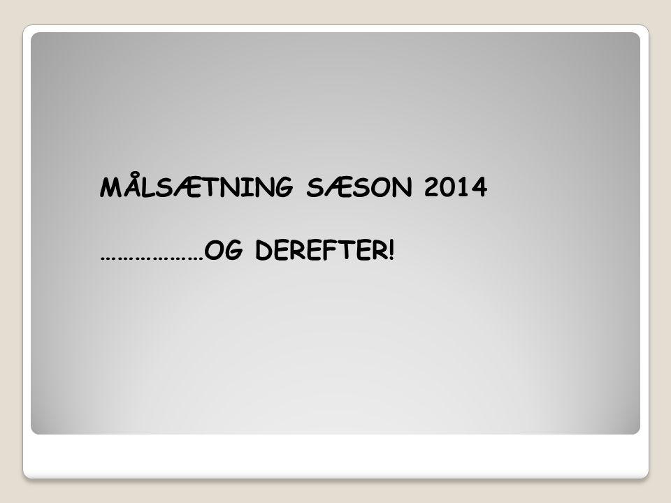 MÅLSÆTNING SÆSON 2014 ………………OG DEREFTER!