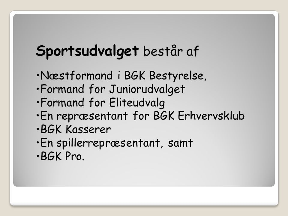 Sportsudvalget består af Næstformand i BGK Bestyrelse, Formand for Juniorudvalget Formand for Eliteudvalg En repræsentant for BGK Erhvervsklub BGK Kasserer En spillerrepræsentant, samt BGK Pro.
