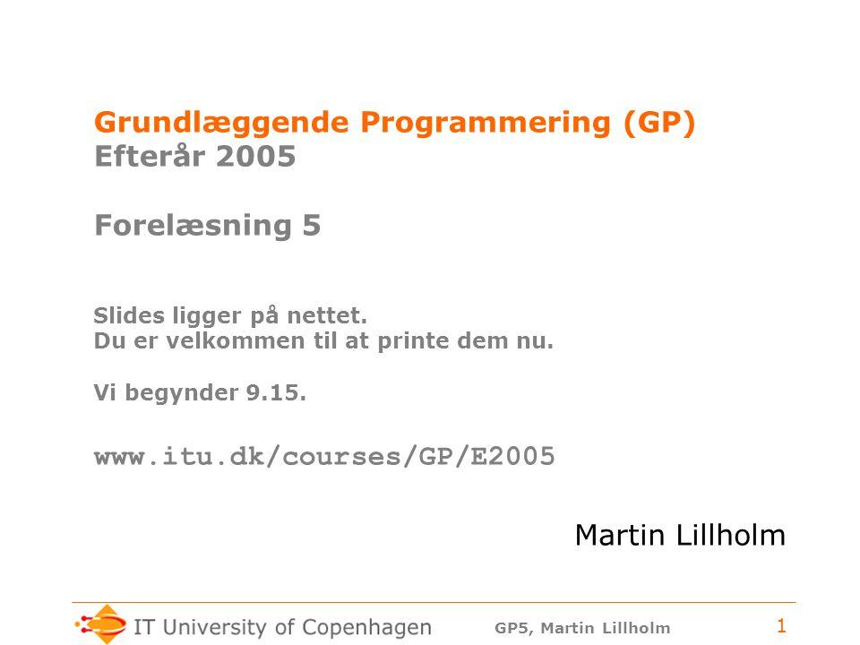 GP5, Martin Lillholm 1 Grundlæggende Programmering (GP) Efterår 2005 Forelæsning 5 Slides ligger på nettet.