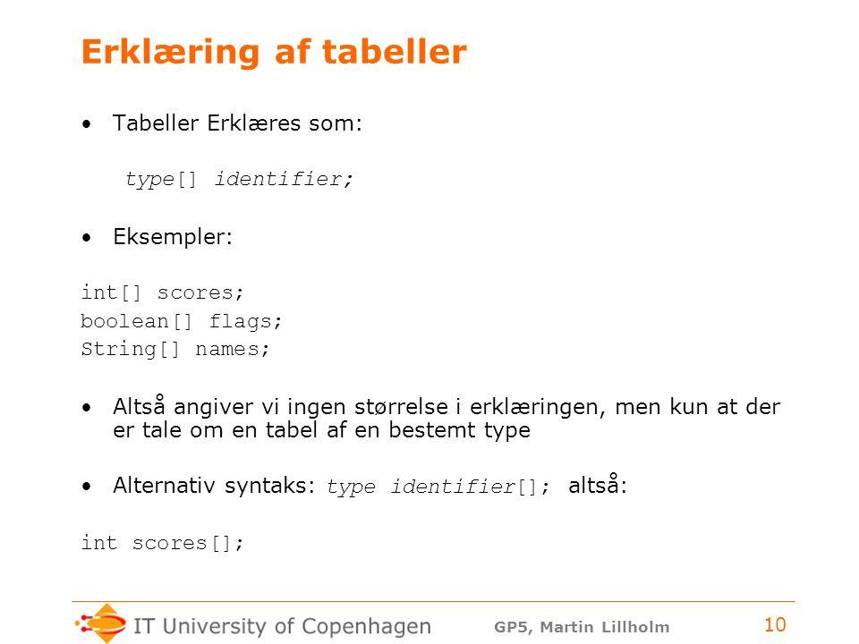 GP5, Martin Lillholm 10 Erklæring af tabeller Tabeller Erklæres som: type[] identifier; Eksempler: int[] scores; boolean[] flags; String[] names; Altså angiver vi ingen størrelse i erklæringen, men kun at der er tale om en tabel af en bestemt type Alternativ syntaks: type identifier[]; altså: int scores[];