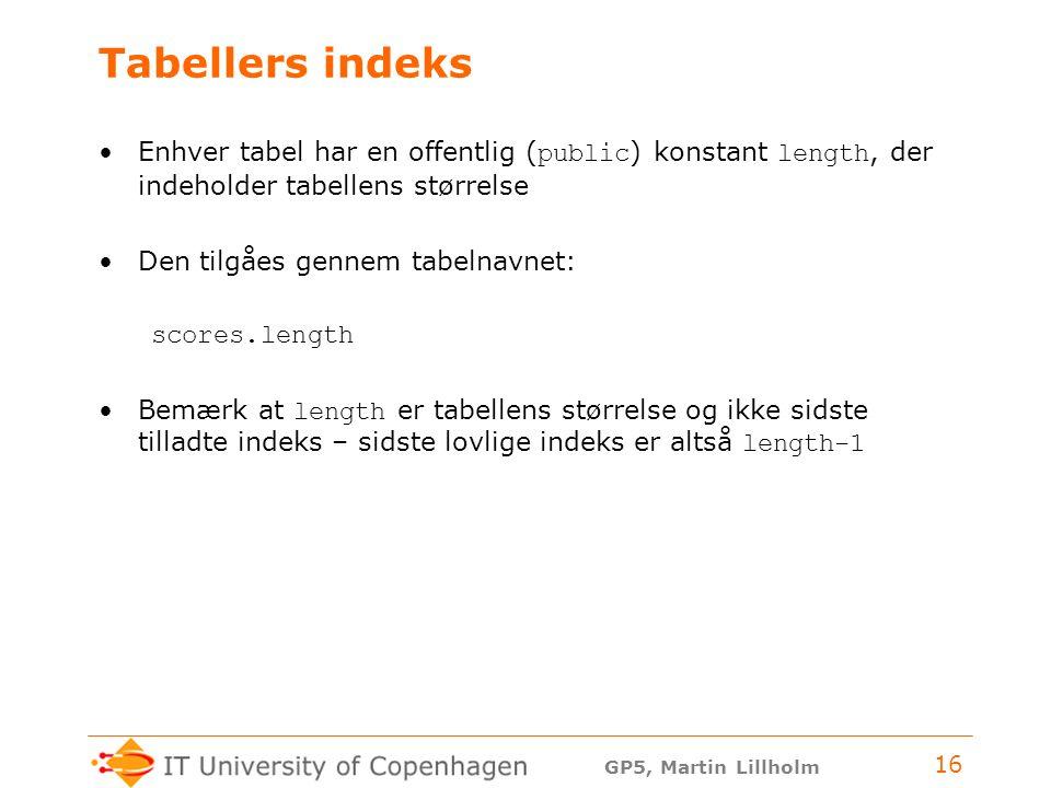 GP5, Martin Lillholm 16 Tabellers indeks Enhver tabel har en offentlig ( public ) konstant length, der indeholder tabellens størrelse Den tilgåes gennem tabelnavnet: scores.length Bemærk at length er tabellens størrelse og ikke sidste tilladte indeks – sidste lovlige indeks er altså length-1