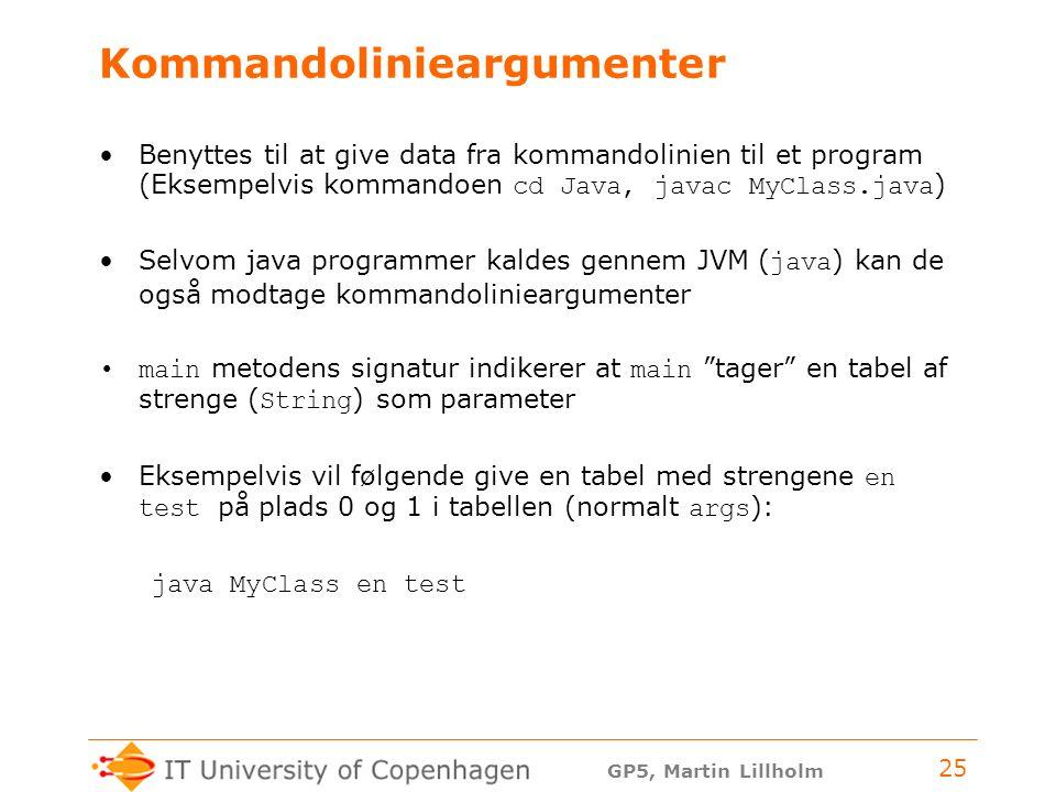 GP5, Martin Lillholm 25 Kommandolinieargumenter Benyttes til at give data fra kommandolinien til et program (Eksempelvis kommandoen cd Java, javac MyClass.java ) Selvom java programmer kaldes gennem JVM ( java ) kan de også modtage kommandolinieargumenter main metodens signatur indikerer at main tager en tabel af strenge ( String ) som parameter Eksempelvis vil følgende give en tabel med strengene en test på plads 0 og 1 i tabellen (normalt args ): java MyClass en test