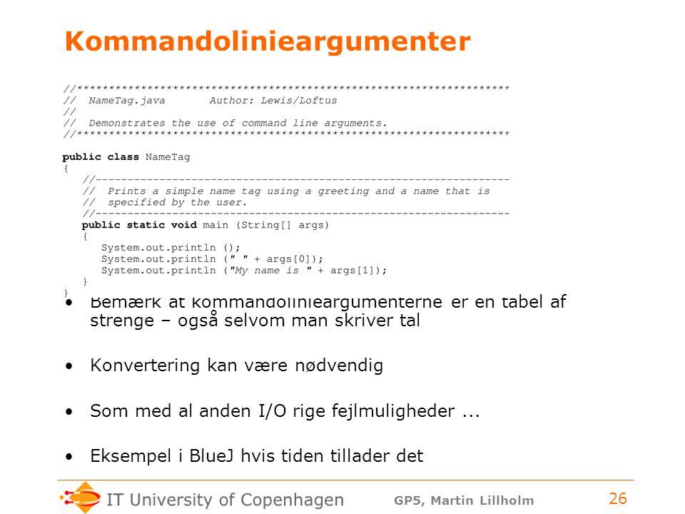 GP5, Martin Lillholm 26 Kommandolinieargumenter Bemærk at kommandolinieargumenterne er en tabel af strenge – også selvom man skriver tal Konvertering kan være nødvendig Som med al anden I/O rige fejlmuligheder...