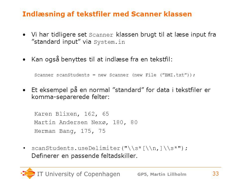 GP5, Martin Lillholm 33 Indlæsning af tekstfiler med Scanner klassen Vi har tidligere set Scanner klassen brugt til at læse input fra standard input via System.in Kan også benyttes til at indlæse fra en tekstfil: Scanner scanStudents = new Scanner (new File ( BMI.txt )); Et eksempel på en normal standard for data i tekstfiler er komma-separerede felter: Karen Blixen, 162, 65 Martin Andersen Nexø, 180, 80 Herman Bang, 175, 75 scanStudents.useDelimiter( \\s*[\\n,]\\s* ); Definerer en passende feltadskiller.