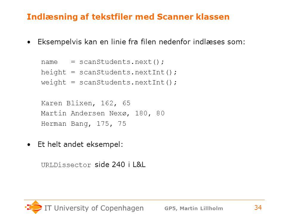 GP5, Martin Lillholm 34 Indlæsning af tekstfiler med Scanner klassen Eksempelvis kan en linie fra filen nedenfor indlæses som: name = scanStudents.next(); height = scanStudents.nextInt(); weight = scanStudents.nextInt(); Karen Blixen, 162, 65 Martin Andersen Nexø, 180, 80 Herman Bang, 175, 75 Et helt andet eksempel: URLDissector side 240 i L&L