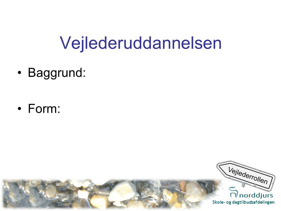 Skole- og dagtilbudsafdelingen Vejlederuddannelsen Baggrund: Form: