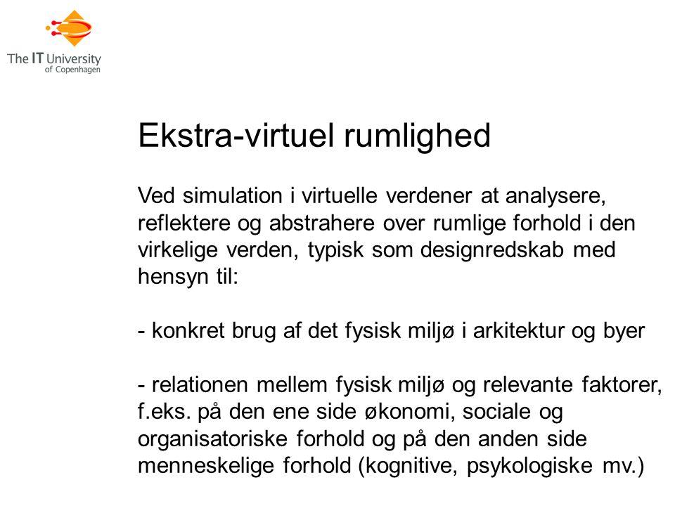 Ekstra-virtuel rumlighed Ved simulation i virtuelle verdener at analysere, reflektere og abstrahere over rumlige forhold i den virkelige verden, typisk som designredskab med hensyn til: - konkret brug af det fysisk miljø i arkitektur og byer - relationen mellem fysisk miljø og relevante faktorer, f.eks.