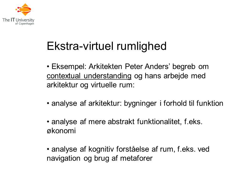 Ekstra-virtuel rumlighed Eksempel: Arkitekten Peter Anders' begreb om contextual understanding og hans arbejde med arkitektur og virtuelle rum: analyse af arkitektur: bygninger i forhold til funktion analyse af mere abstrakt funktionalitet, f.eks.
