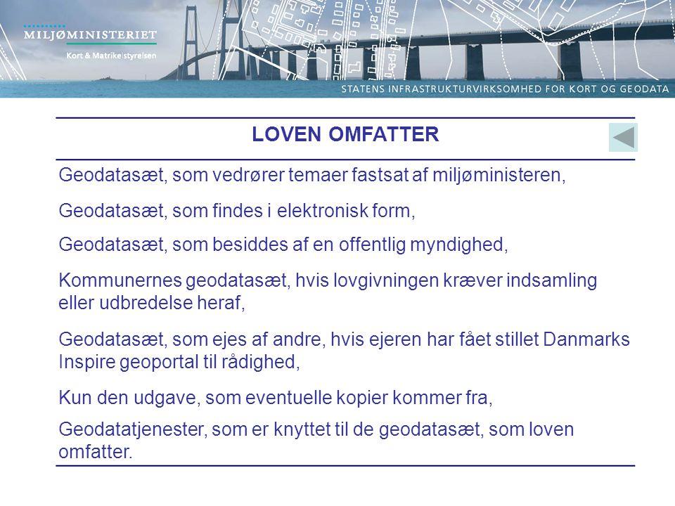 LOVEN OMFATTER Geodatasæt, som vedrører temaer fastsat af miljøministeren, Geodatasæt, som findes i elektronisk form, Geodatasæt, som besiddes af en offentlig myndighed, Kommunernes geodatasæt, hvis lovgivningen kræver indsamling eller udbredelse heraf, Geodatasæt, som ejes af andre, hvis ejeren har fået stillet Danmarks Inspire geoportal til rådighed, Kun den udgave, som eventuelle kopier kommer fra, Geodatatjenester, som er knyttet til de geodatasæt, som loven omfatter.