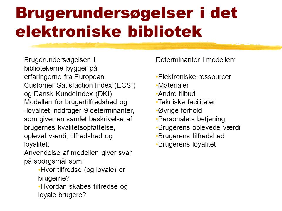 Brugerundersøgelser i det elektroniske bibliotek Brugerundersøgelsen i bibliotekerne bygger på erfaringerne fra European Customer Satisfaction Index (ECSI) og Dansk KundeIndex (DKI).