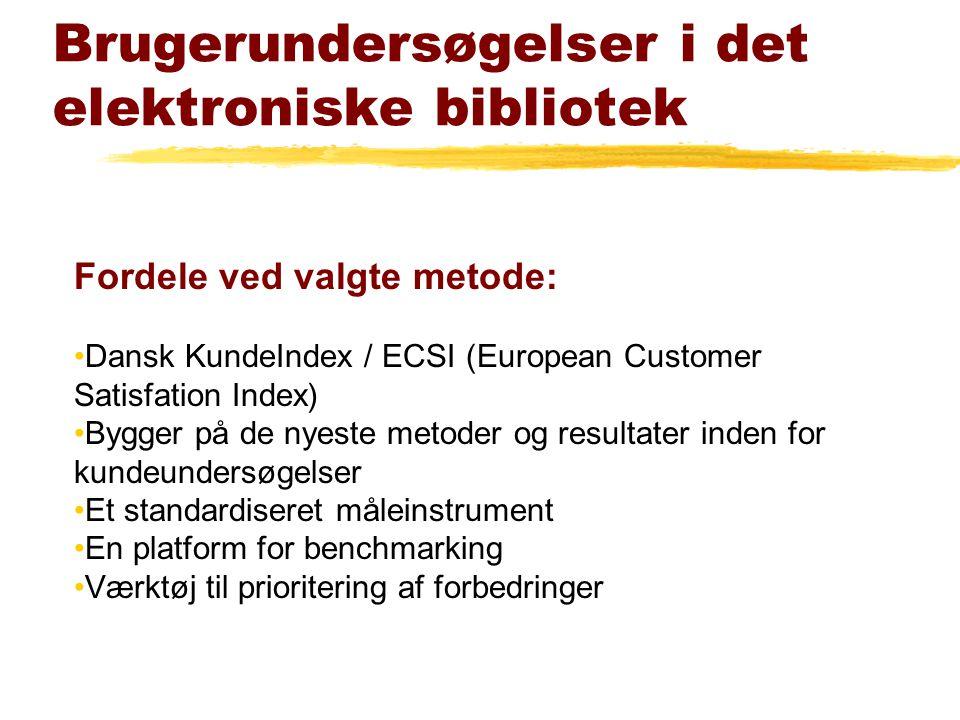 Brugerundersøgelser i det elektroniske bibliotek Fordele ved valgte metode: Dansk KundeIndex / ECSI (European Customer Satisfation Index) Bygger på de nyeste metoder og resultater inden for kundeundersøgelser Et standardiseret måleinstrument En platform for benchmarking Værktøj til prioritering af forbedringer