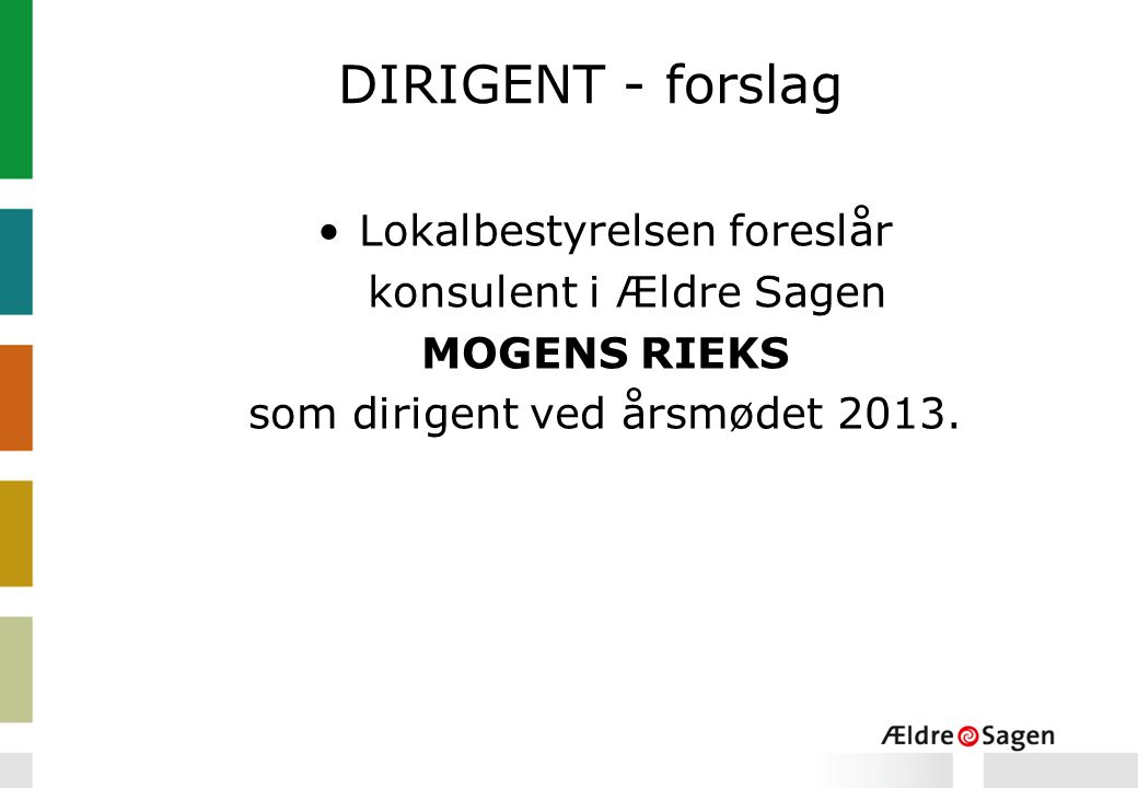 DIRIGENT - forslag Lokalbestyrelsen foreslår konsulent i Ældre Sagen MOGENS RIEKS som dirigent ved årsmødet 2013.