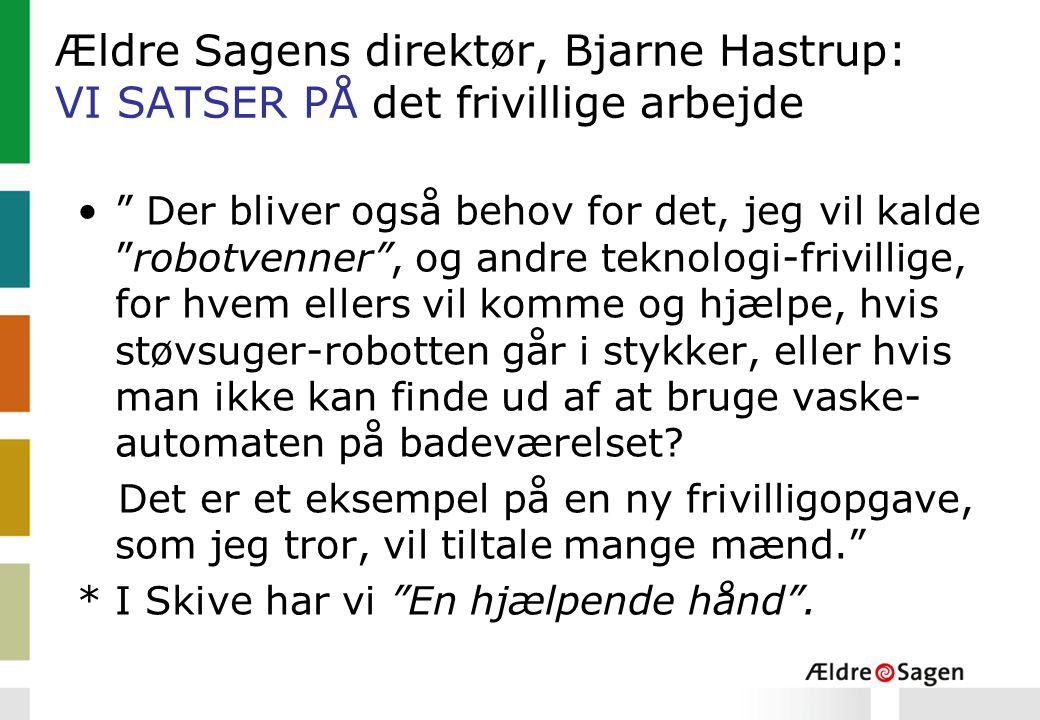 Ældre Sagens direktør, Bjarne Hastrup: VI SATSER PÅ det frivillige arbejde Der bliver også behov for det, jeg vil kalde robotvenner , og andre teknologi-frivillige, for hvem ellers vil komme og hjælpe, hvis støvsuger-robotten går i stykker, eller hvis man ikke kan finde ud af at bruge vaske- automaten på badeværelset.