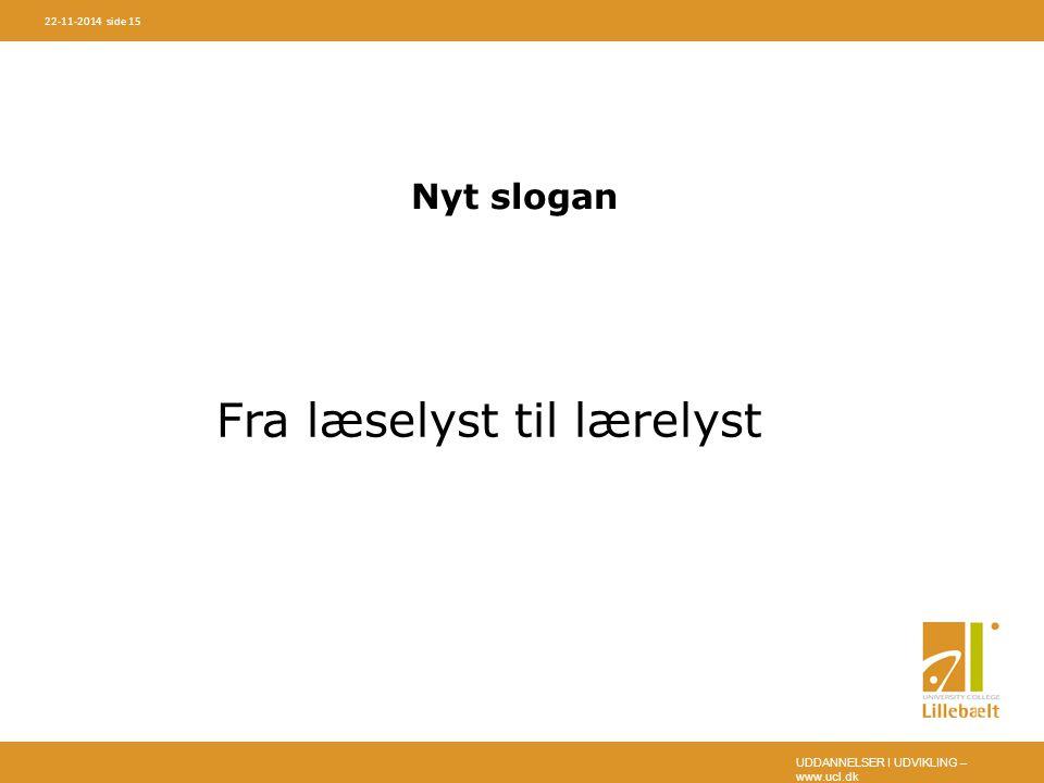 UDDANNELSER I UDVIKLING – www.ucl.dk 22-11-2014 side 15 Nyt slogan Fra læselyst til lærelyst