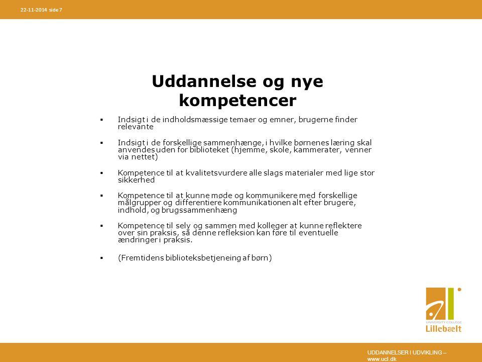 UDDANNELSER I UDVIKLING – www.ucl.dk 22-11-2014 side 7 Uddannelse og nye kompetencer  Indsigt i de indholdsmæssige temaer og emner, brugerne finder relevante  Indsigt i de forskellige sammenhænge, i hvilke børnenes læring skal anvendes uden for biblioteket (hjemme, skole, kammerater, venner via nettet)  Kompetence til at kvalitetsvurdere alle slags materialer med lige stor sikkerhed  Kompetence til at kunne møde og kommunikere med forskellige målgrupper og differentiere kommunikationen alt efter brugere, indhold, og brugssammenhæng  Kompetence til selv og sammen med kolleger at kunne reflektere over sin praksis, så denne refleksion kan føre til eventuelle ændringer i praksis.