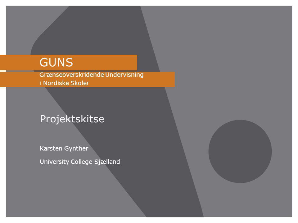 GUNS Grænseoverskridende Undervisning i Nordiske Skoler Projektskitse Karsten Gynther University College Sjælland