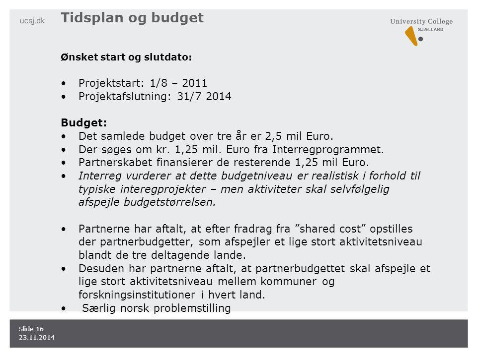 Tidsplan og budget Ønsket start og slutdato: Projektstart: 1/8 – 2011 Projektafslutning: 31/7 2014 Budget: Det samlede budget over tre år er 2,5 mil Euro.
