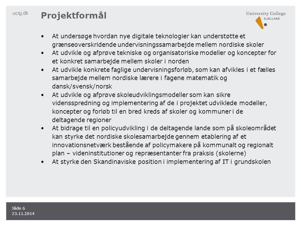Projektformål At undersøge hvordan nye digitale teknologier kan understøtte et grænseoverskridende undervisningssamarbejde mellem nordiske skoler At udvikle og afprøve tekniske og organisatoriske modeller og koncepter for et konkret samarbejde mellem skoler i norden At udvikle konkrete faglige undervisningsforløb, som kan afvikles i et fælles samarbejde mellem nordiske lærere i fagene matematik og dansk/svensk/norsk At udvikle og afprøve skoleudviklingsmodeller som kan sikre vidensspredning og implementering af de i projektet udviklede modeller, koncepter og forløb til en bred kreds af skoler og kommuner i de deltagende regioner At bidrage til en policyudvikling i de deltagende lande som på skoleområdet kan styrke det nordiske skolesamarbejde gennem etablering af et innovationsnetværk bestående af policymakere på kommunalt og regionalt plan – videninstitutioner og repræsentanter fra praksis (skolerne) At styrke den Skandinaviske position i implementering af IT i grundskolen 23.11.2014 Slide 6