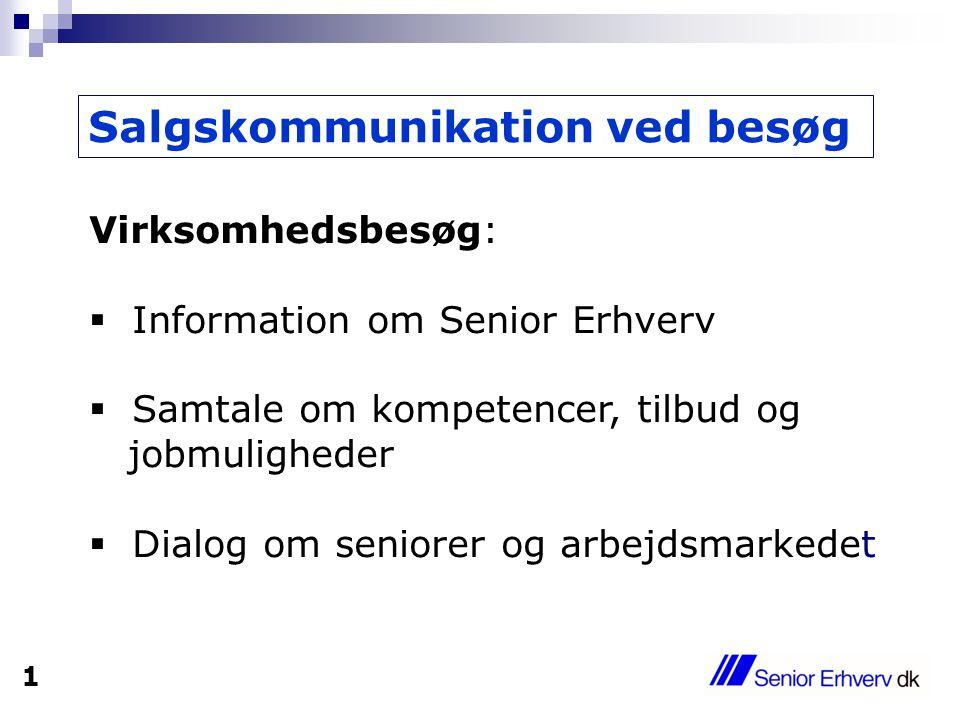 Salgskommunikation ved besøg Virksomhedsbesøg:  Information om Senior Erhverv  Samtale om kompetencer, tilbud og jobmuligheder  Dialog om seniorer og arbejdsmarkedet 1