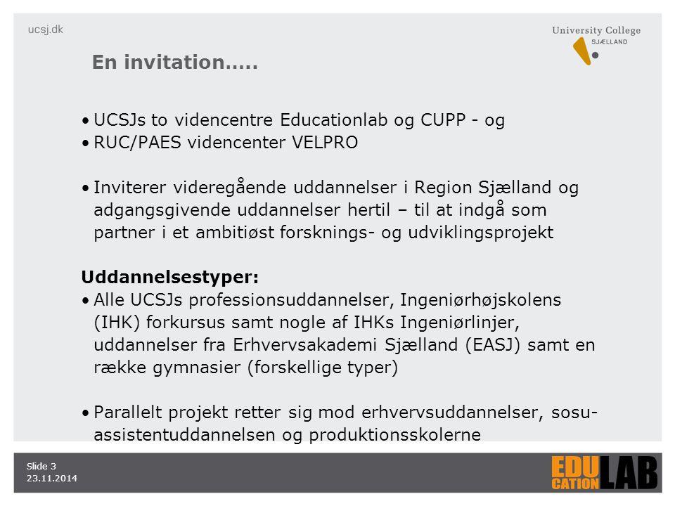 23.11.2014 Slide 3 UCSJs to videncentre Educationlab og CUPP - og RUC/PAES videncenter VELPRO Inviterer videregående uddannelser i Region Sjælland og adgangsgivende uddannelser hertil – til at indgå som partner i et ambitiøst forsknings- og udviklingsprojekt Uddannelsestyper: Alle UCSJs professionsuddannelser, Ingeniørhøjskolens (IHK) forkursus samt nogle af IHKs Ingeniørlinjer, uddannelser fra Erhvervsakademi Sjælland (EASJ) samt en række gymnasier (forskellige typer) Parallelt projekt retter sig mod erhvervsuddannelser, sosu- assistentuddannelsen og produktionsskolerne En invitation…..