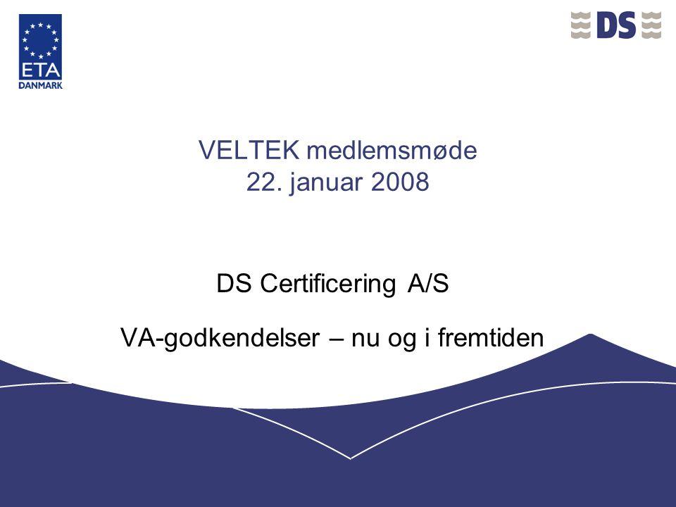 VELTEK medlemsmøde 22. januar 2008 DS Certificering A/S VA-godkendelser – nu og i fremtiden