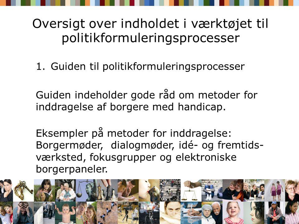 Oversigt over indholdet i værktøjet til politikformuleringsprocesser 1.Guiden til politikformuleringsprocesser Guiden indeholder gode råd om metoder for inddragelse af borgere med handicap.