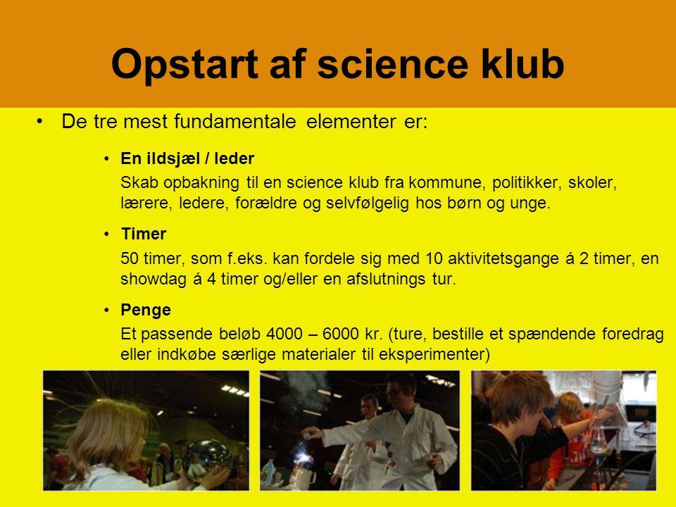 Opstart af science klub De tre mest fundamentale elementer er: En ildsjæl / leder Skab opbakning til en science klub fra kommune, politikker, skoler, lærere, ledere, forældre og selvfølgelig hos børn og unge.