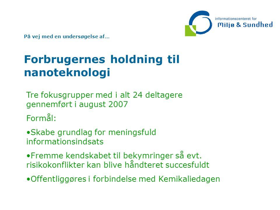 På vej med en undersøgelse af… Forbrugernes holdning til nanoteknologi Tre fokusgrupper med i alt 24 deltagere gennemført i august 2007 Formål: Skabe grundlag for meningsfuld informationsindsats Fremme kendskabet til bekymringer så evt.