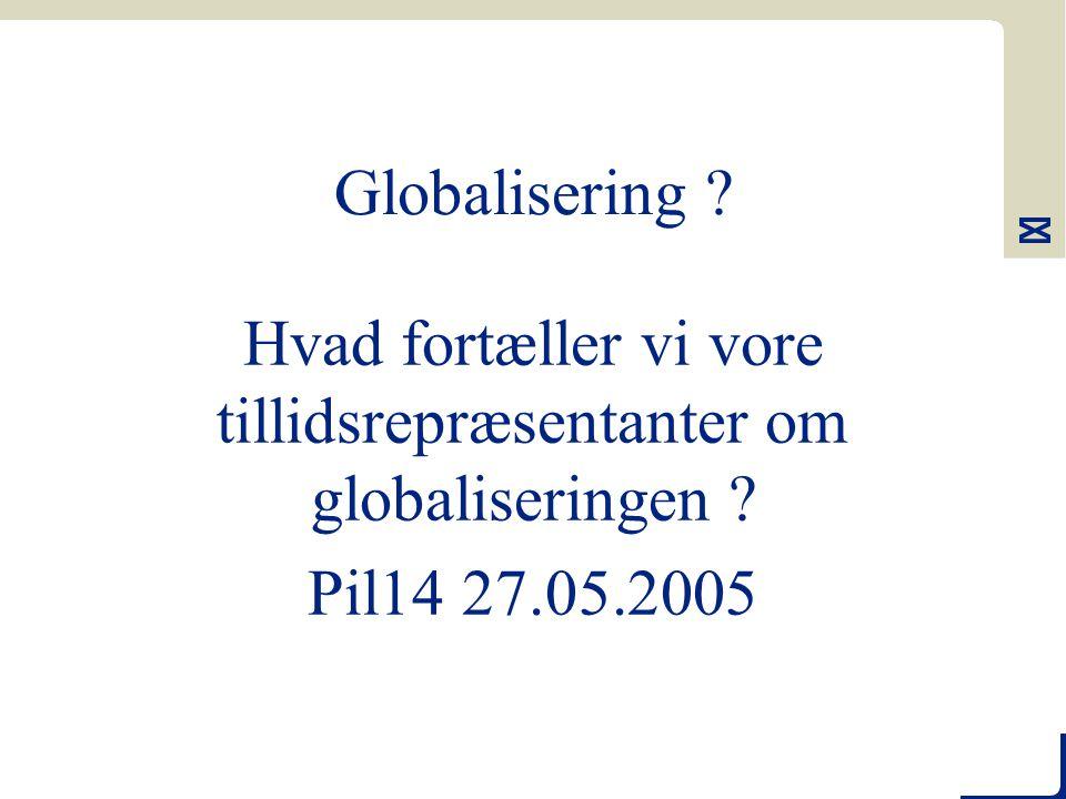 Globalisering Hvad fortæller vi vore tillidsrepræsentanter om globaliseringen Pil14 27.05.2005