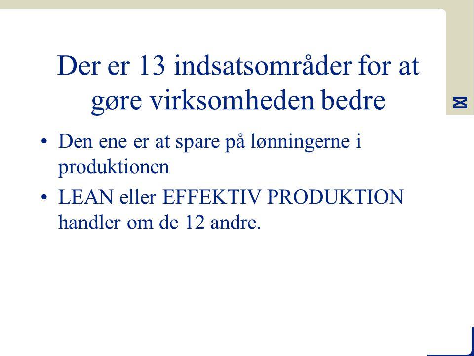 Der er 13 indsatsområder for at gøre virksomheden bedre Den ene er at spare på lønningerne i produktionen LEAN eller EFFEKTIV PRODUKTION handler om de 12 andre.
