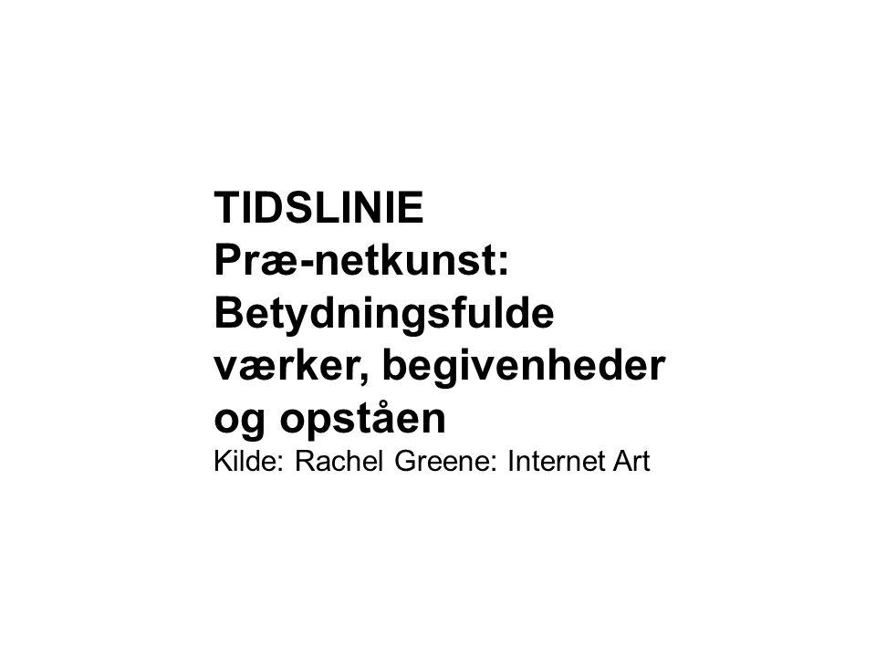 TIDSLINIE Præ-netkunst: Betydningsfulde værker, begivenheder og opståen Kilde: Rachel Greene: Internet Art
