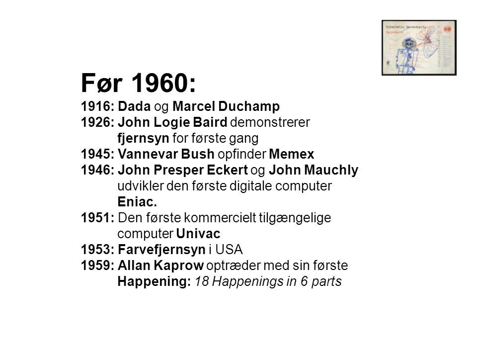 Før 1960: 1916: Dada og Marcel Duchamp 1926: John Logie Baird demonstrerer fjernsyn for første gang 1945: Vannevar Bush opfinder Memex 1946: John Presper Eckert og John Mauchly udvikler den første digitale computer Eniac.