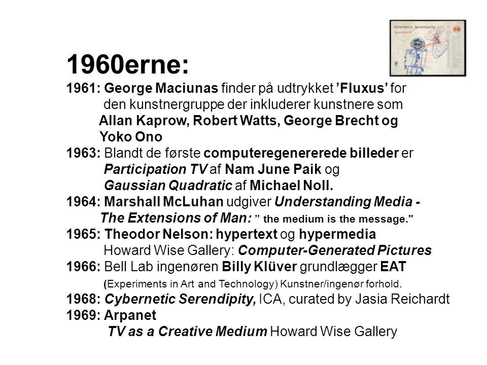 1960erne: 1961: George Maciunas finder på udtrykket 'Fluxus' for den kunstnergruppe der inkluderer kunstnere som Allan Kaprow, Robert Watts, George Brecht og Yoko Ono 1963: Blandt de første computeregenererede billeder er Participation TV af Nam June Paik og Gaussian Quadratic af Michael Noll.