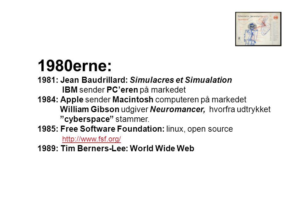 1980erne: 1981: Jean Baudrillard: Simulacres et Simualation IBM sender PC'eren på markedet 1984: Apple sender Macintosh computeren på markedet William Gibson udgiver Neuromancer, hvorfra udtrykket cyberspace stammer.
